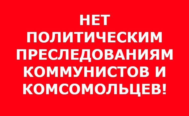 Нет политическим преследованиям коммунистов и комсомольцев!