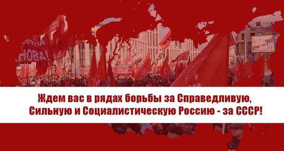 Ждем вас в рядах борьбы за Справедливую, Сильную и Социалистическую Россию – за СССР!